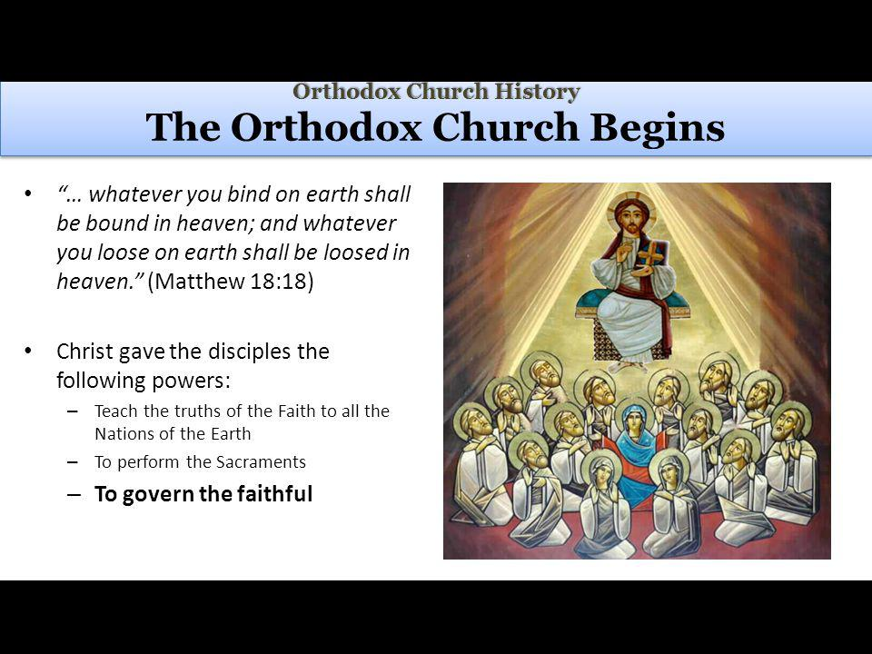 Orthodox Church History Orthodox Church History The Orthodox Church Begins … whatever you bind on earth shall be bound in heaven; and whatever you loose on earth shall be loosed in heaven.