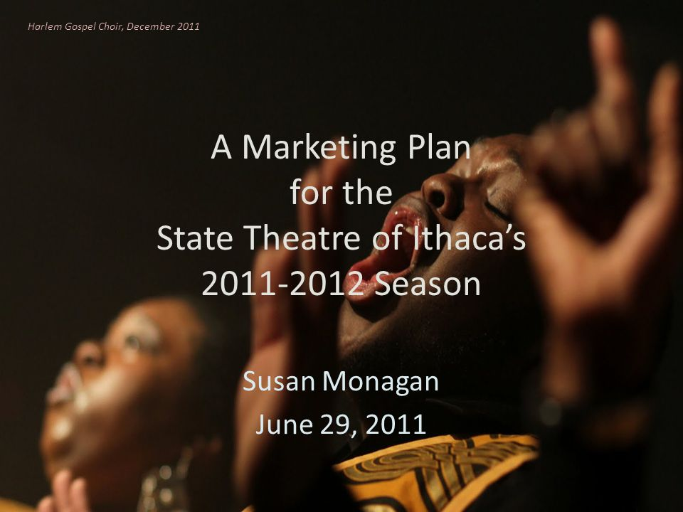 A Marketing Plan for the State Theatre of Ithacas 2011-2012 Season Susan Monagan June 29, 2011 Harlem Gospel Choir, December 2011