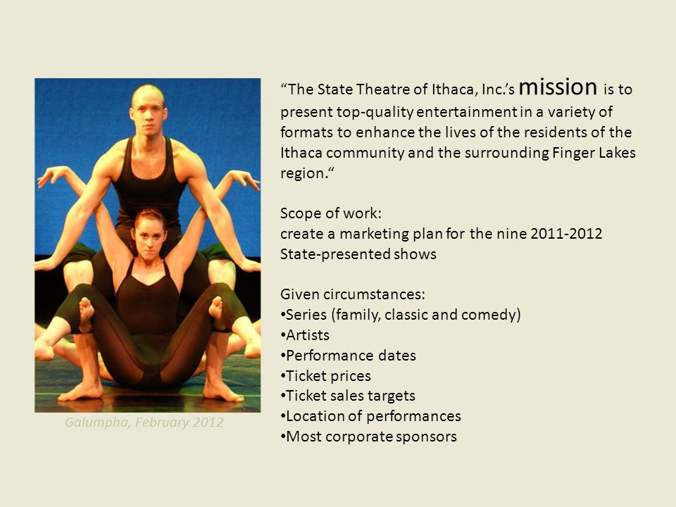 The State Theatre of Ithaca, Inc.s mission is to present top-quality entertainment in a variety of formats to enhance the lives of the residents of the Ithaca community and the surrounding Finger Lakes region.