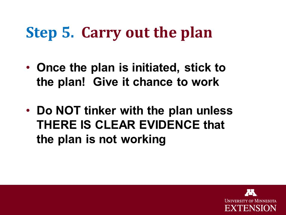Step 5. Carry out the plan Once the plan is initiated, stick to the plan! Give it chance to work Do NOT tinker with the plan unless THERE IS CLEAR EVI