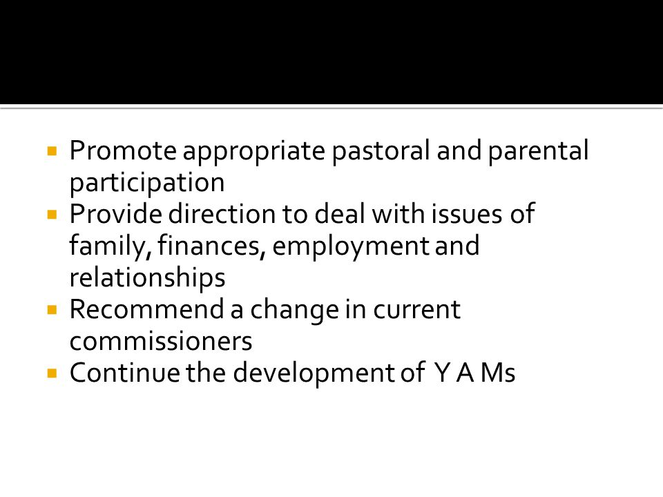 Promote appropriate pastoral and parental participation Provide direction to deal with issues of family, finances, employment and relationships Recommend a change in current commissioners Continue the development of Y A Ms
