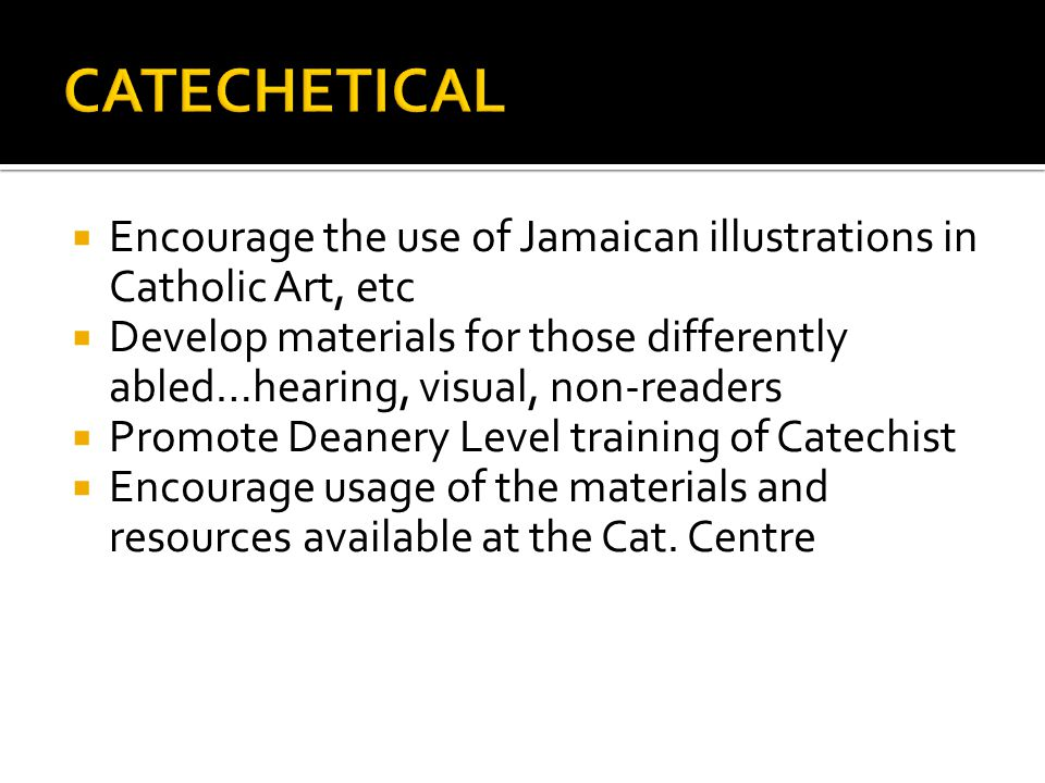Encourage the use of Jamaican illustrations in Catholic Art, etc Develop materials for those differently abled…hearing, visual, non-readers Promote Deanery Level training of Catechist Encourage usage of the materials and resources available at the Cat.