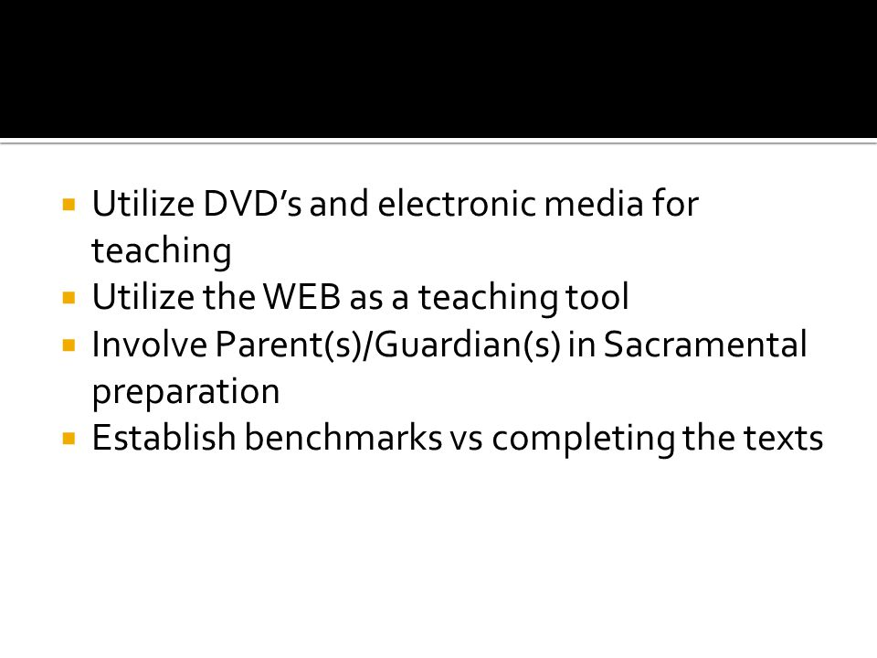 Utilize DVDs and electronic media for teaching Utilize the WEB as a teaching tool Involve Parent(s)/Guardian(s) in Sacramental preparation Establish b