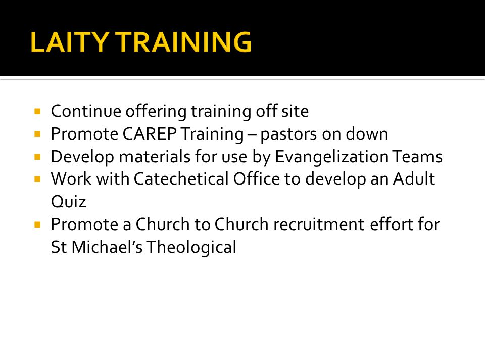 Continue offering training off site Promote CAREP Training – pastors on down Develop materials for use by Evangelization Teams Work with Catechetical Office to develop an Adult Quiz Promote a Church to Church recruitment effort for St Michaels Theological