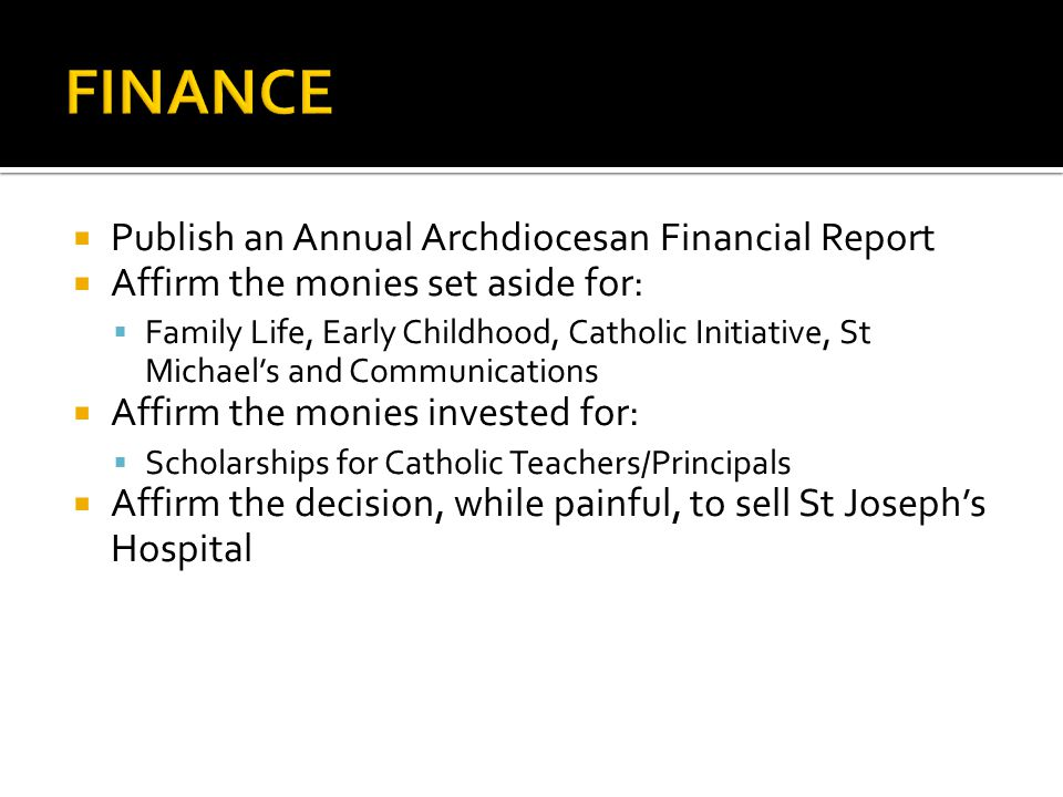 Publish an Annual Archdiocesan Financial Report Affirm the monies set aside for: Family Life, Early Childhood, Catholic Initiative, St Michaels and Co