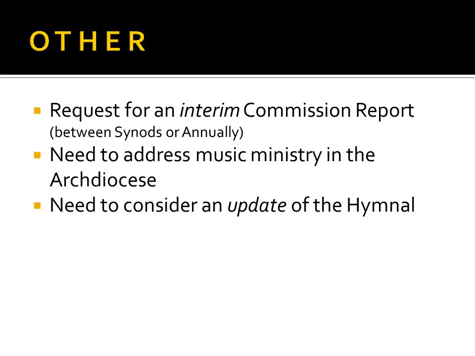 Request for an interim Commission Report (between Synods or Annually) Need to address music ministry in the Archdiocese Need to consider an update of