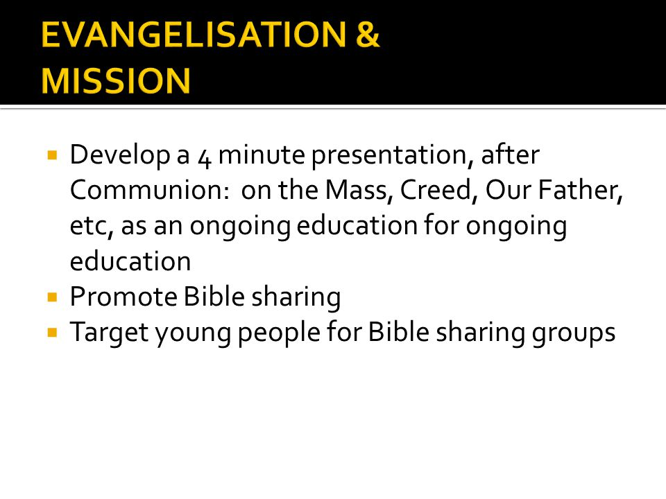 Develop a 4 minute presentation, after Communion: on the Mass, Creed, Our Father, etc, as an ongoing education for ongoing education Promote Bible sha