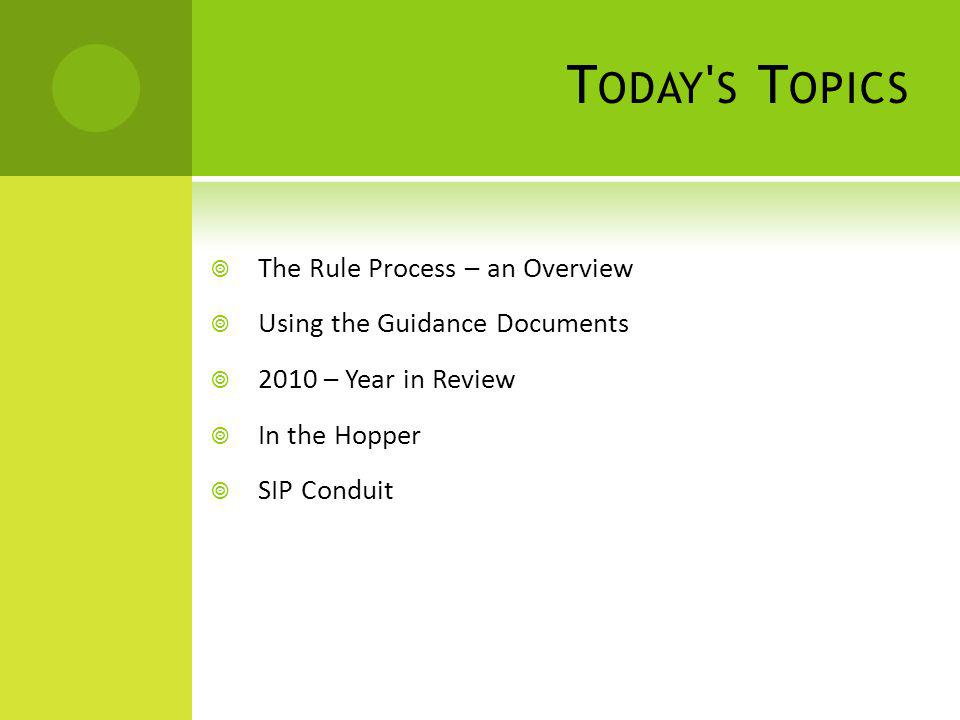 T ODAY ' S T OPICS The Rule Process – an Overview Using the Guidance Documents 2010 – Year in Review In the Hopper SIP Conduit