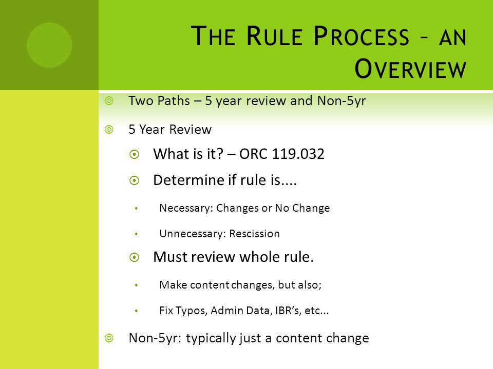T HE R ULE P ROCESS – AN O VERVIEW Two Paths – 5 year review and Non-5yr 5 Year Review What is it? – ORC 119.032 Determine if rule is.... Necessary: C