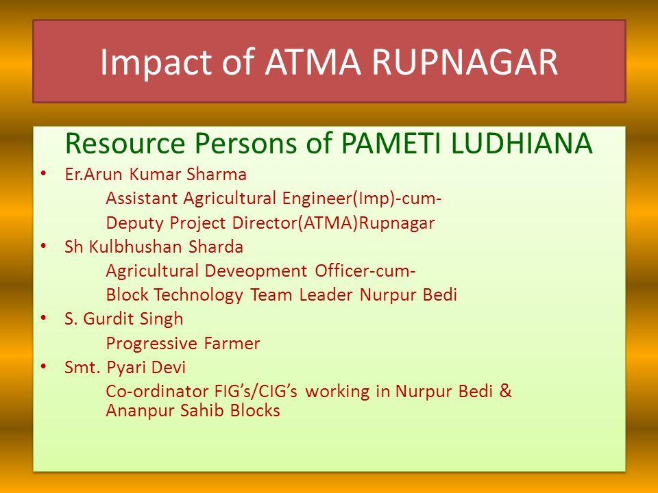 Impact of ATMA RUPNAGAR Resource Persons of PAMETI LUDHIANA Er.Arun Kumar Sharma Assistant Agricultural Engineer(Imp)-cum- Deputy Project Director(ATM