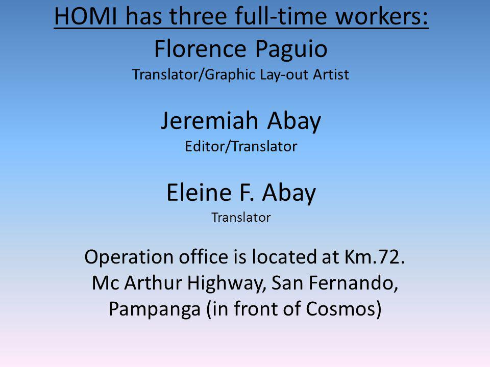 HOMI has three full-time workers: Florence Paguio Translator/Graphic Lay-out Artist Jeremiah Abay Editor/Translator Eleine F.