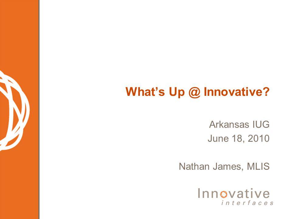 Whats Up @ Innovative? Arkansas IUG June 18, 2010 Nathan James, MLIS