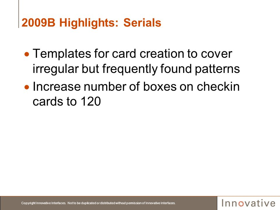 Copyright Innovative Interfaces. Not to be duplicated or distributed without permission of Innovative Interfaces. 2009B Highlights: Serials Templates