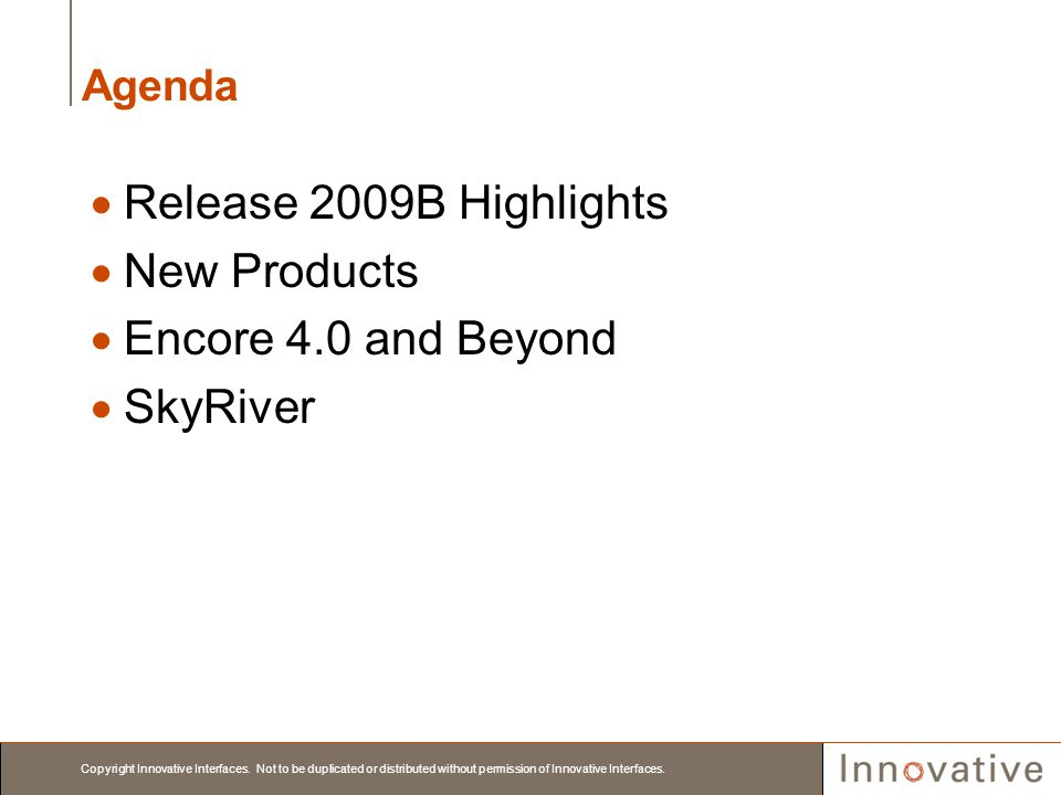 Copyright Innovative Interfaces. Not to be duplicated or distributed without permission of Innovative Interfaces. Agenda Release 2009B Highlights New
