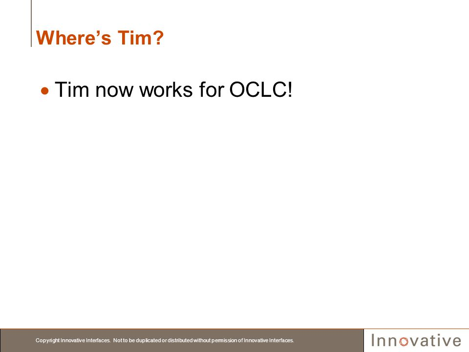 Copyright Innovative Interfaces. Not to be duplicated or distributed without permission of Innovative Interfaces. Wheres Tim? Tim now works for OCLC!