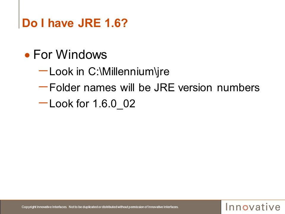 Copyright Innovative Interfaces. Not to be duplicated or distributed without permission of Innovative Interfaces. Do I have JRE 1.6? For Windows Look