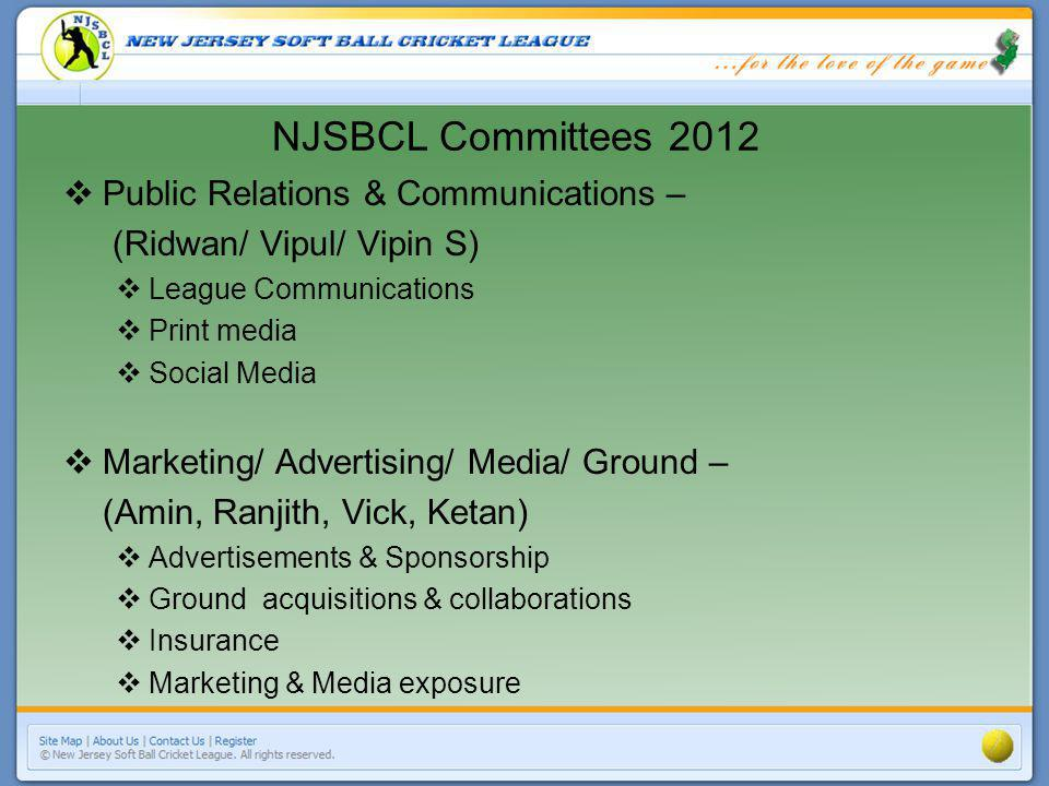 NJSBCL Committees 2012 Public Relations & Communications – (Ridwan/ Vipul/ Vipin S) League Communications Print media Social Media Marketing/ Advertis