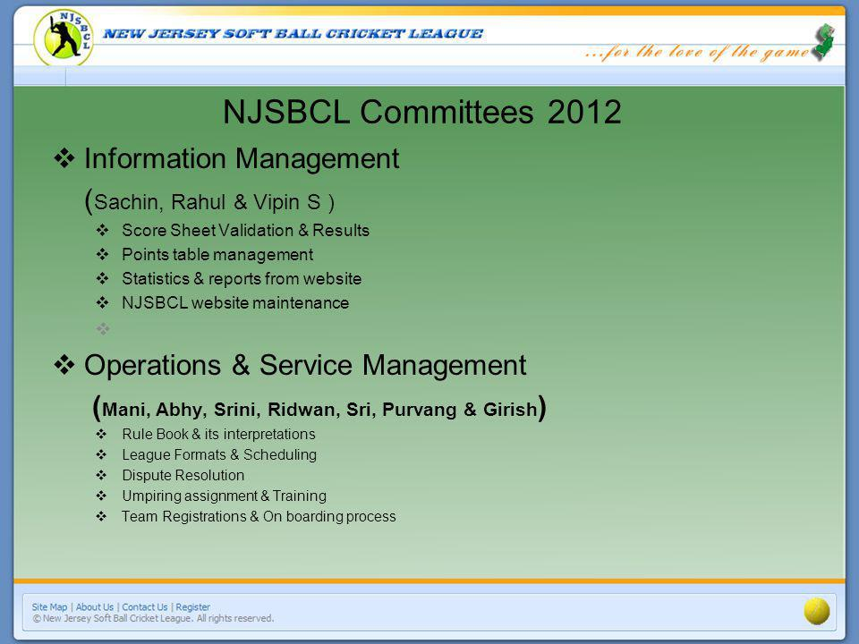 NJSBCL Committees 2012 Information Management ( Sachin, Rahul & Vipin S ) Score Sheet Validation & Results Points table management Statistics & report