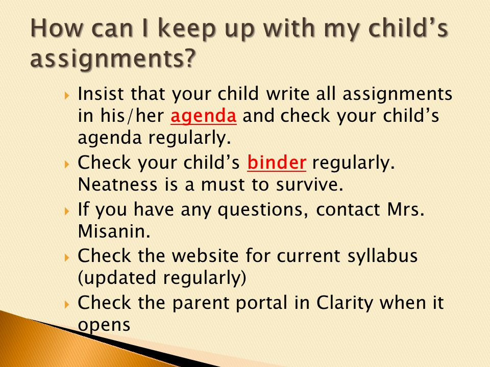 Insist that your child write all assignments in his/her agenda and check your childs agenda regularly.