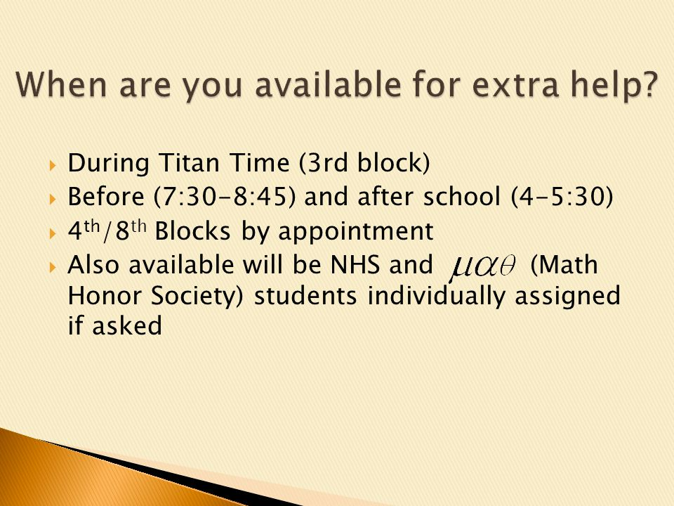 During Titan Time (3rd block) Before (7:30-8:45) and after school (4-5:30) 4 th /8 th Blocks by appointment Also available will be NHS and (Math Honor Society) students individually assigned if asked