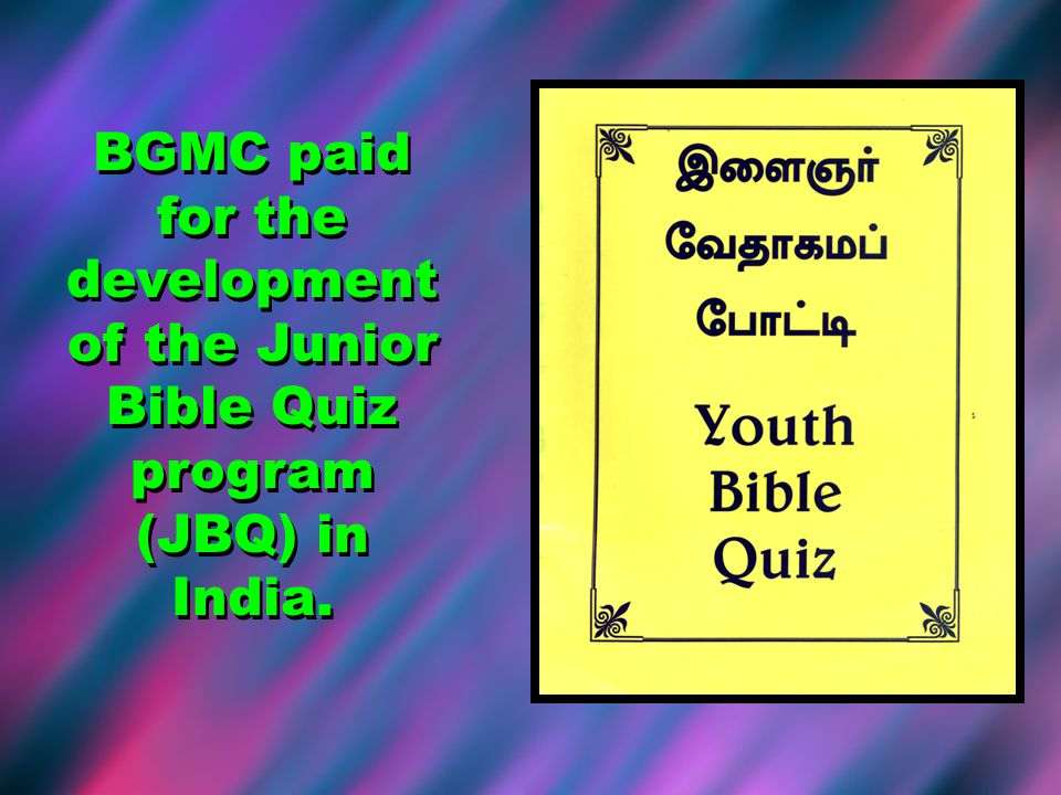 BGMC paid for the development of the Junior Bible Quiz program (JBQ) in India.