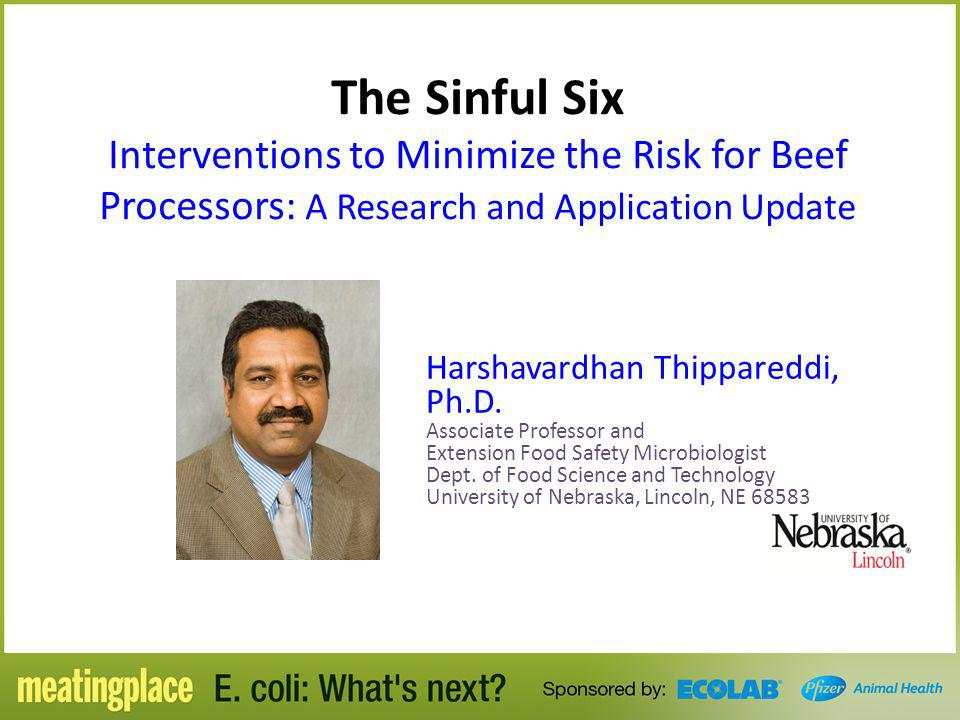 The Sinful Six Interventions to Minimize the Risk for Beef Processors: A Research and Application Update Harshavardhan Thippareddi, Ph.D. Associate Pr
