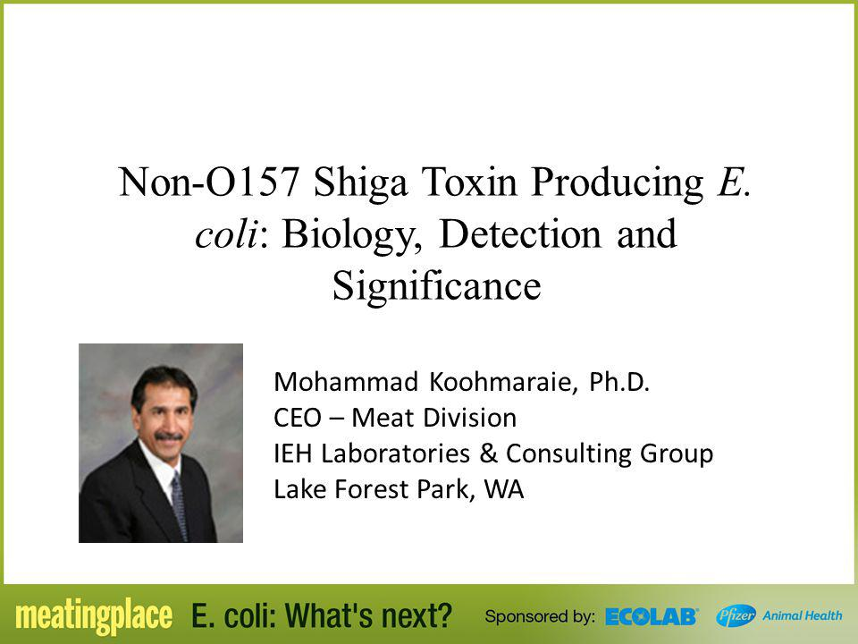 Non-O157 Shiga Toxin Producing E. coli: Biology, Detection and Significance Mohammad Koohmaraie, Ph.D. CEO – Meat Division IEH Laboratories & Consulti