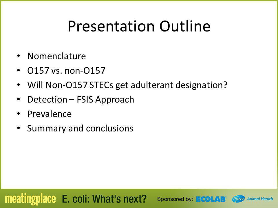 Presentation Outline Nomenclature O157 vs. non-O157 Will Non-O157 STECs get adulterant designation? Detection – FSIS Approach Prevalence Summary and c