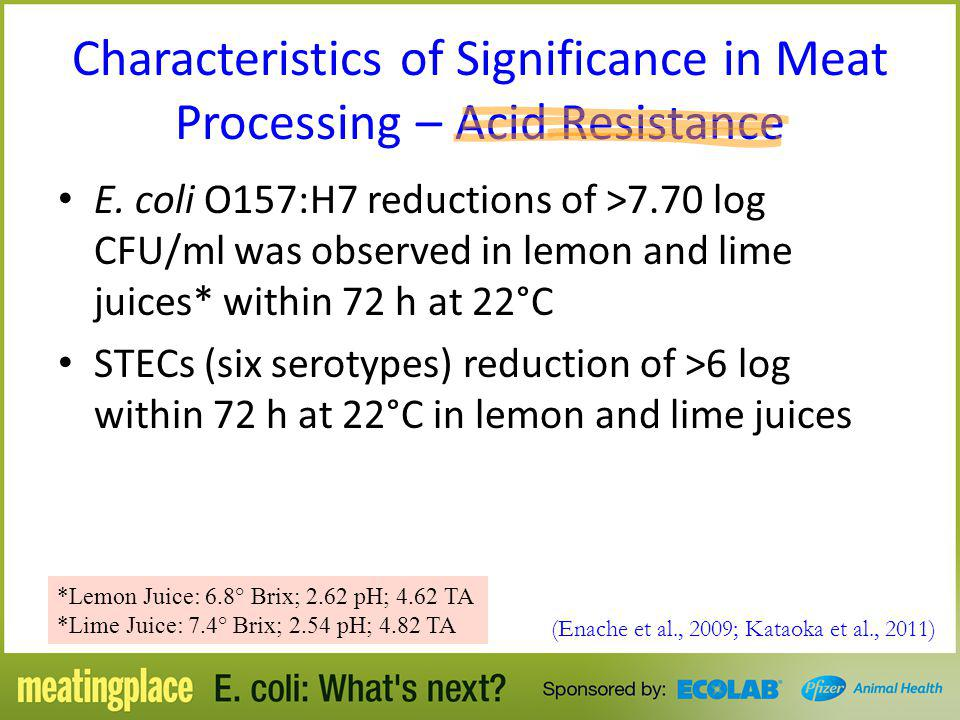 Characteristics of Significance in Meat Processing – Acid Resistance E. coli O157:H7 reductions of >7.70 log CFU/ml was observed in lemon and lime jui