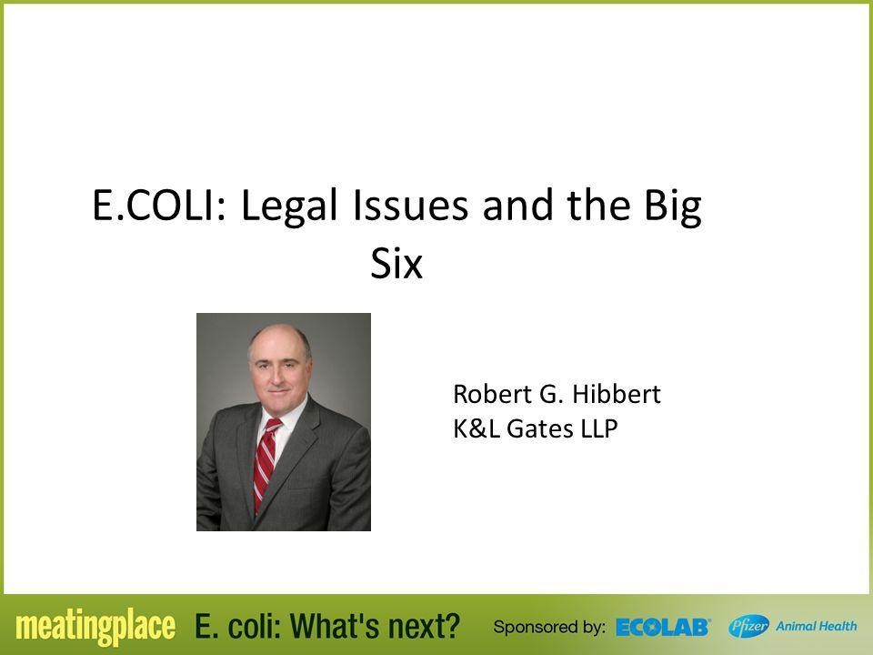 E.COLI: Legal Issues and the Big Six Robert G. Hibbert K&L Gates LLP