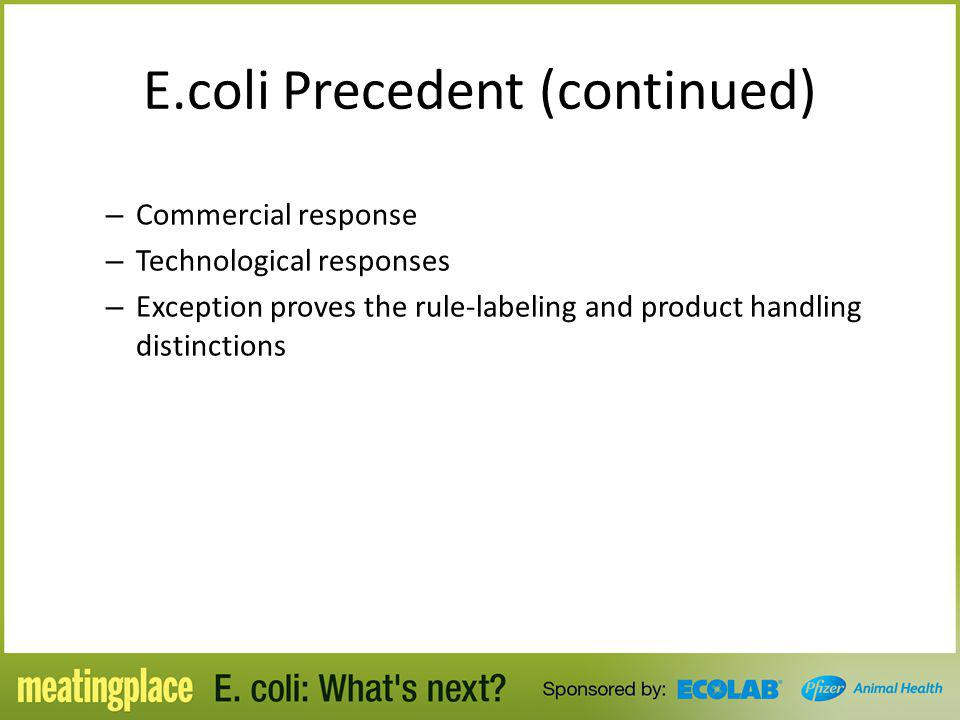 E.coli Precedent (continued) – Commercial response – Technological responses – Exception proves the rule-labeling and product handling distinctions