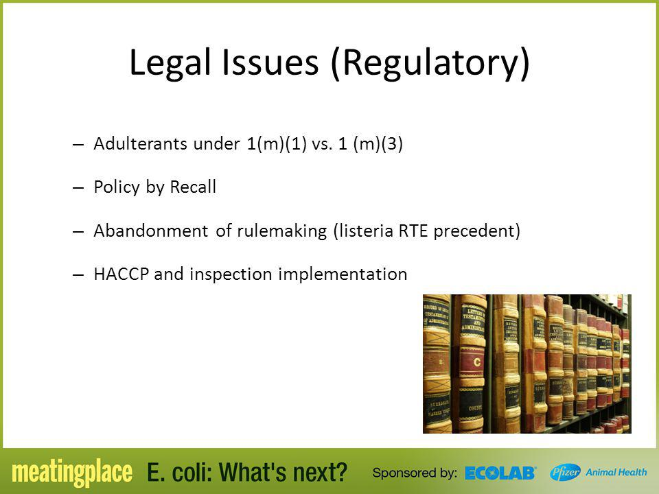 Legal Issues (Regulatory) – Adulterants under 1(m)(1) vs. 1 (m)(3) – Policy by Recall – Abandonment of rulemaking (listeria RTE precedent) – HACCP and