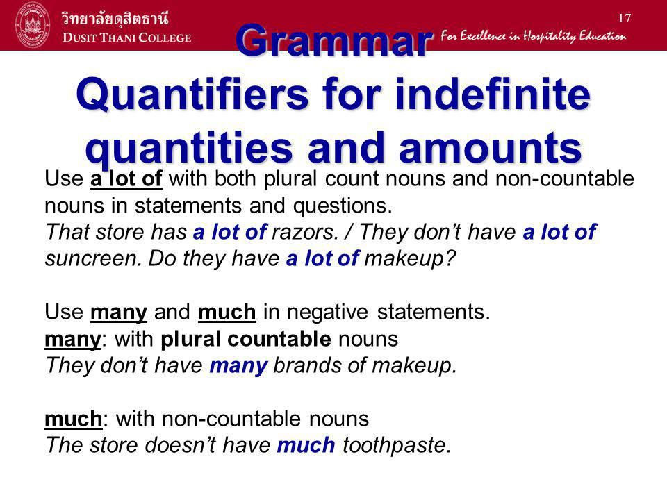 16 Grammar Quantifiers for indefinite quantities and amounts Use some or any with both plural count nouns and non- countable nouns: s ome: affirmative statements We bought some combs.