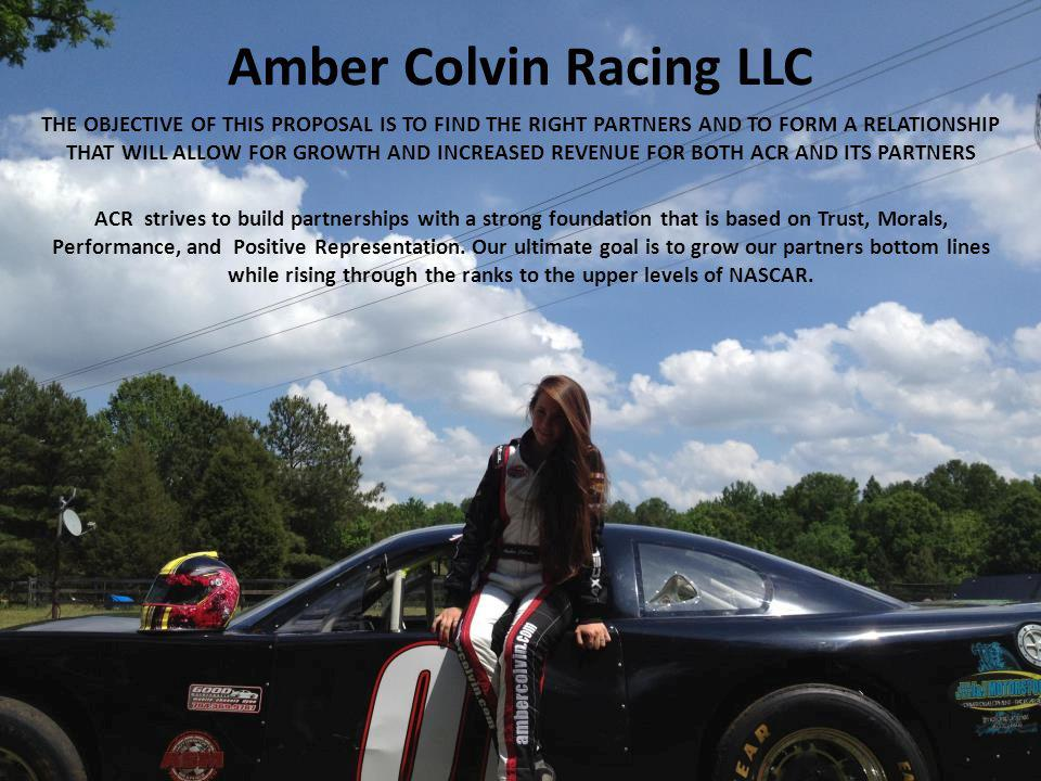 Amber Colvin Racing LLC THE OBJECTIVE OF THIS PROPOSAL IS TO FIND THE RIGHT PARTNERS AND TO FORM A RELATIONSHIP THAT WILL ALLOW FOR GROWTH AND INCREASED REVENUE FOR BOTH ACR AND ITS PARTNERS ACR strives to build partnerships with a strong foundation that is based on Trust, Morals, Performance, and Positive Representation.