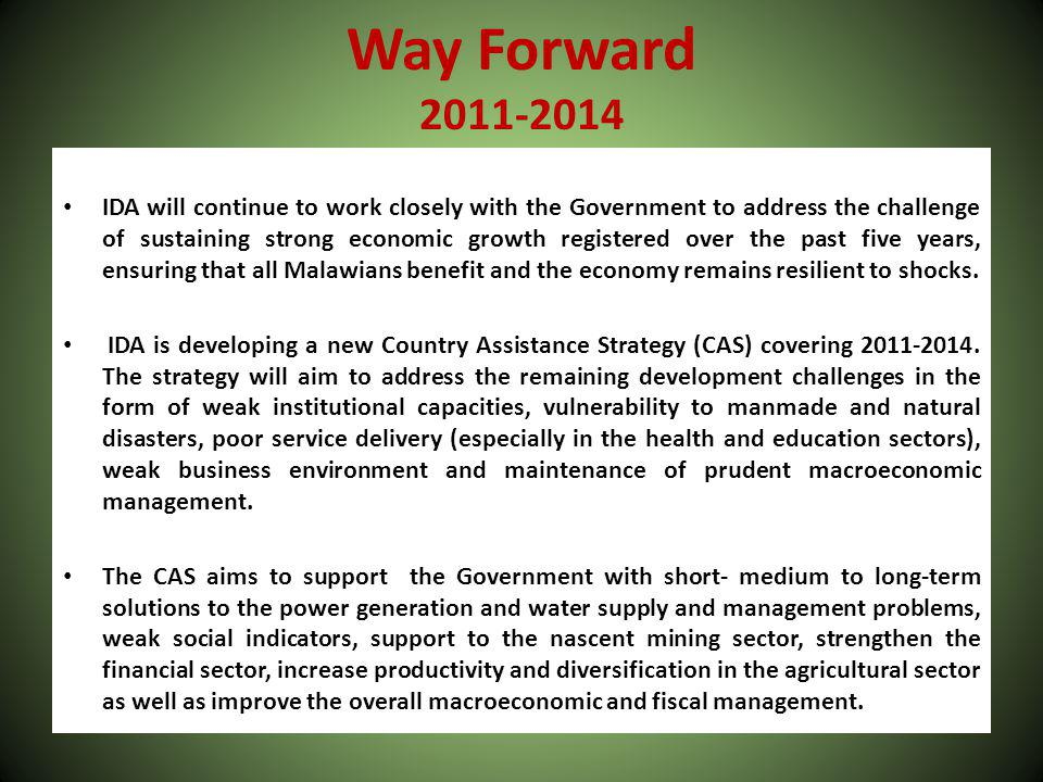 Way Forward 2011-2014 IDA will continue to work closely with the Government to address the challenge of sustaining strong economic growth registered over the past five years, ensuring that all Malawians benefit and the economy remains resilient to shocks.
