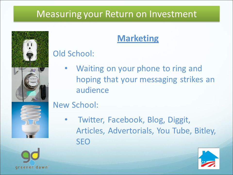 32 Marketing Old School: Waiting on your phone to ring and hoping that your messaging strikes an audience New School: Twitter, Facebook, Blog, Diggit, Articles, Advertorials, You Tube, Bitley, SEO Measuring your Return on Investment