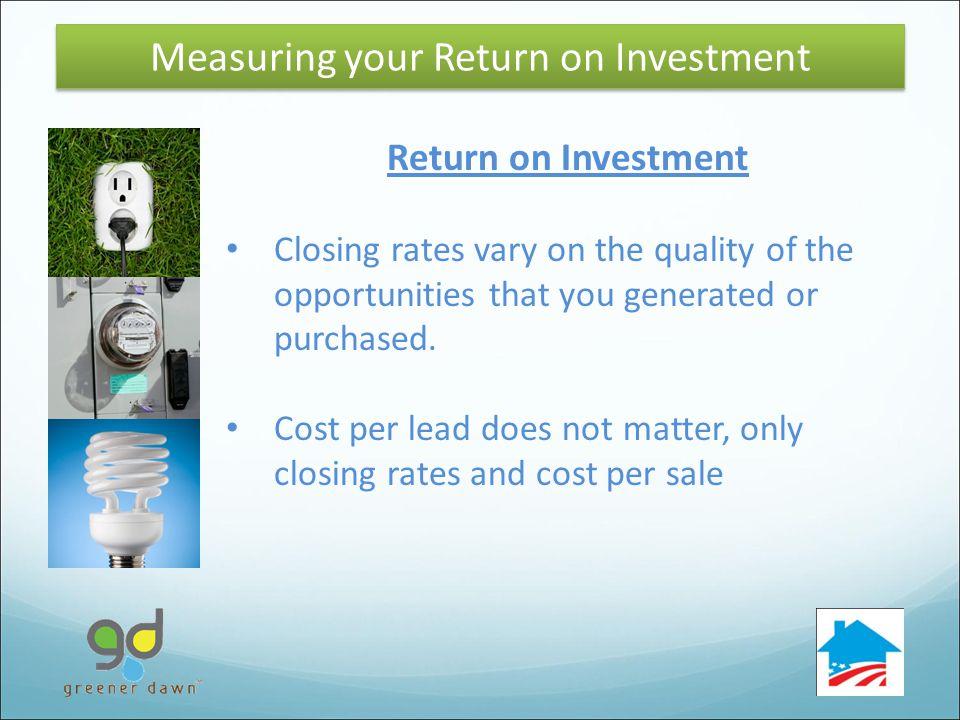 36 Return on Investment Closing rates vary on the quality of the opportunities that you generated or purchased.