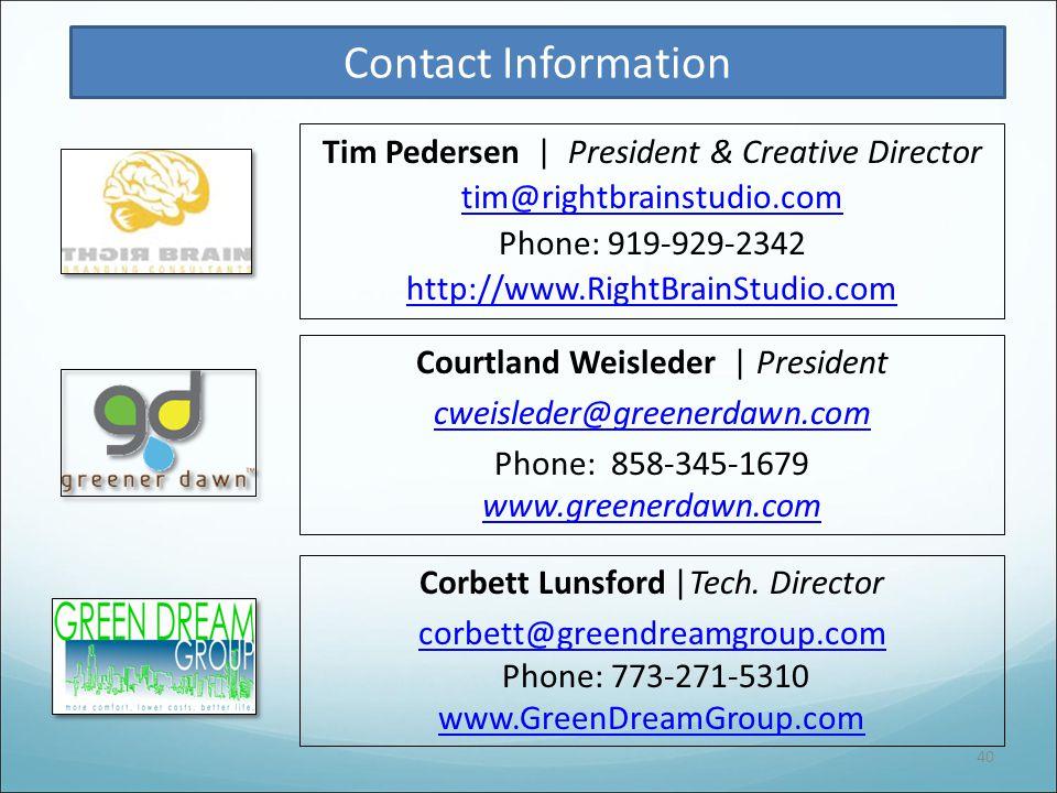 40 Courtland Weisleder | President cweisleder@greenerdawn.com Phone: 858-345-1679 www.greenerdawn.com Contact Information Tim Pedersen | President & Creative Director tim@rightbrainstudio.com Phone: 919-929-2342 http://www.RightBrainStudio.com Corbett Lunsford |Tech.