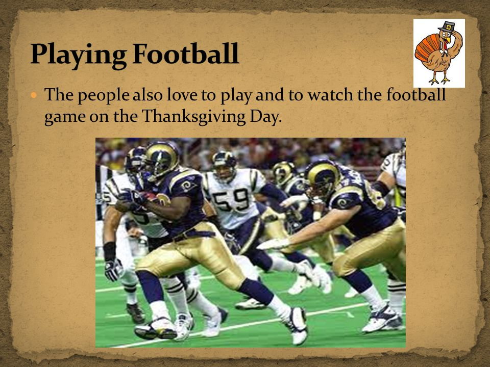 The people also love to play and to watch the football game on the Thanksgiving Day.