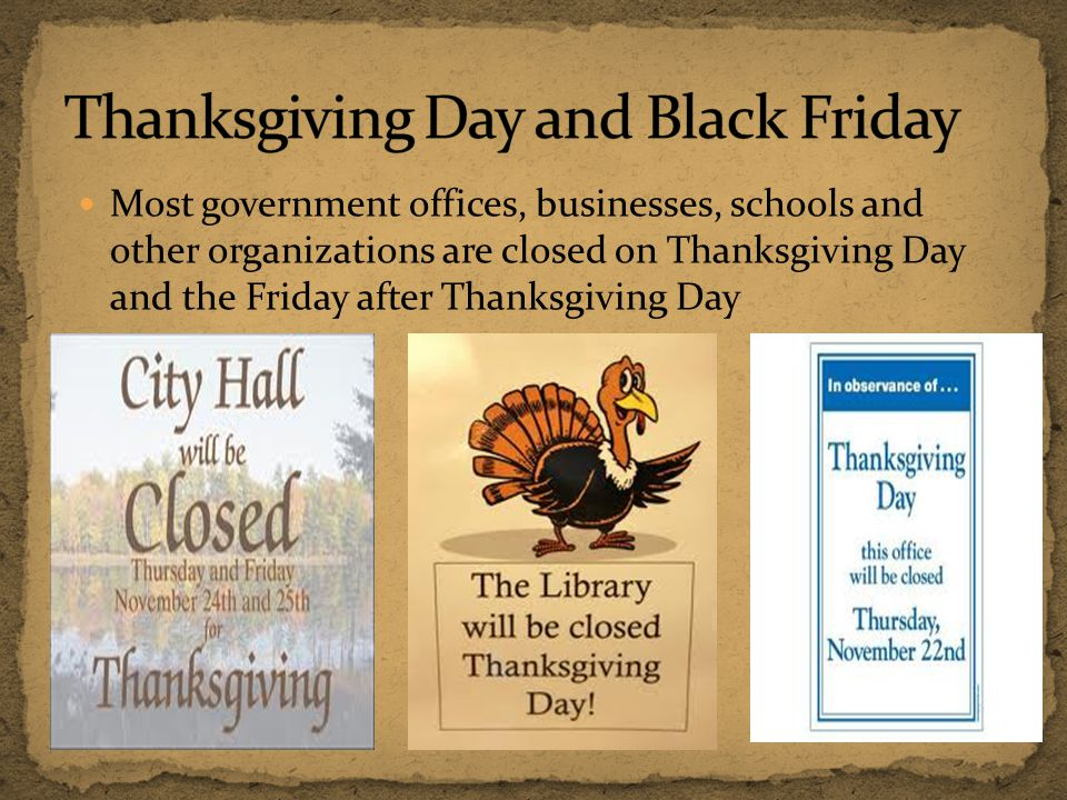 Most government offices, businesses, schools and other organizations are closed on Thanksgiving Day and the Friday after Thanksgiving Day
