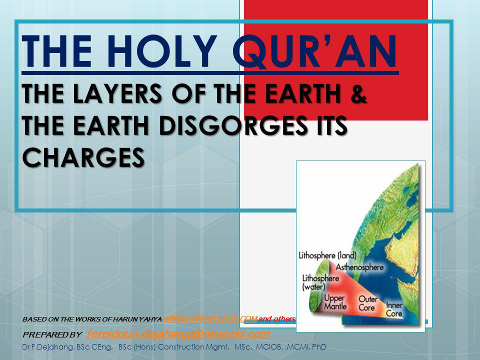 THE LAYERS OF THE EARTH & THE EARTH DISGORGES ITS CHARGES THE HOLY QURAN THE LAYERS OF THE EARTH & THE EARTH DISGORGES ITS CHARGES BASED ON THE WORKS OF HARUN YAHYA WWW.HARUNYAHAY.COM and others WWW.HARUNYAHAY.COM PREPARED BY fereidoun.dejahang@ntlworld.com fereidoun.dejahang@ntlworld.com Dr F.Dejahang, BSc CEng, BSc (Hons) Construction Mgmt, MSc, MCIOB,.MCMI, PhD