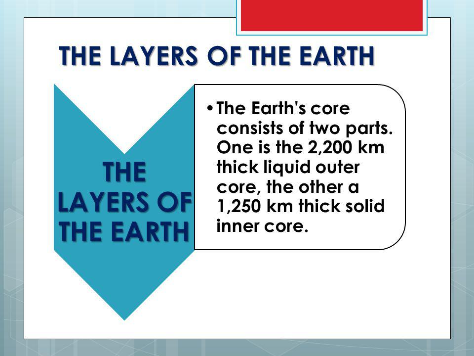 THE LAYERS OF THE EARTH The Earth s core consists of two parts.