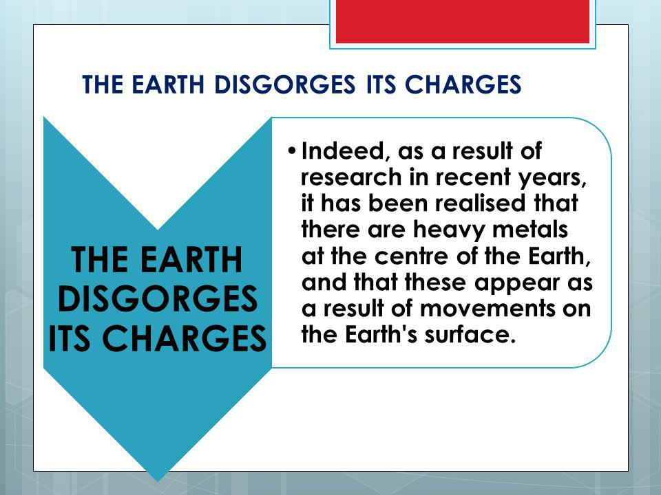 THE EARTH DISGORGES ITS CHARGES Indeed, as a result of research in recent years, it has been realised that there are heavy metals at the centre of the Earth, and that these appear as a result of movements on the Earth s surface.