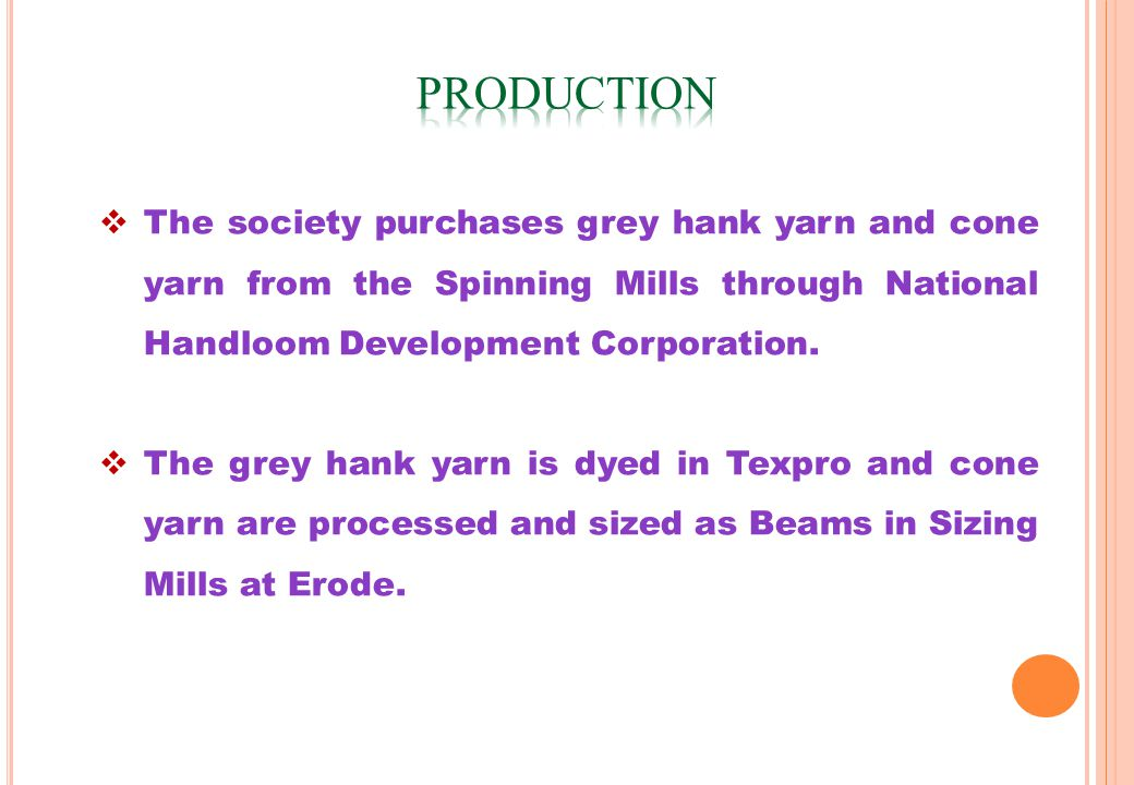 The society purchases grey hank yarn and cone yarn from the Spinning Mills through National Handloom Development Corporation.