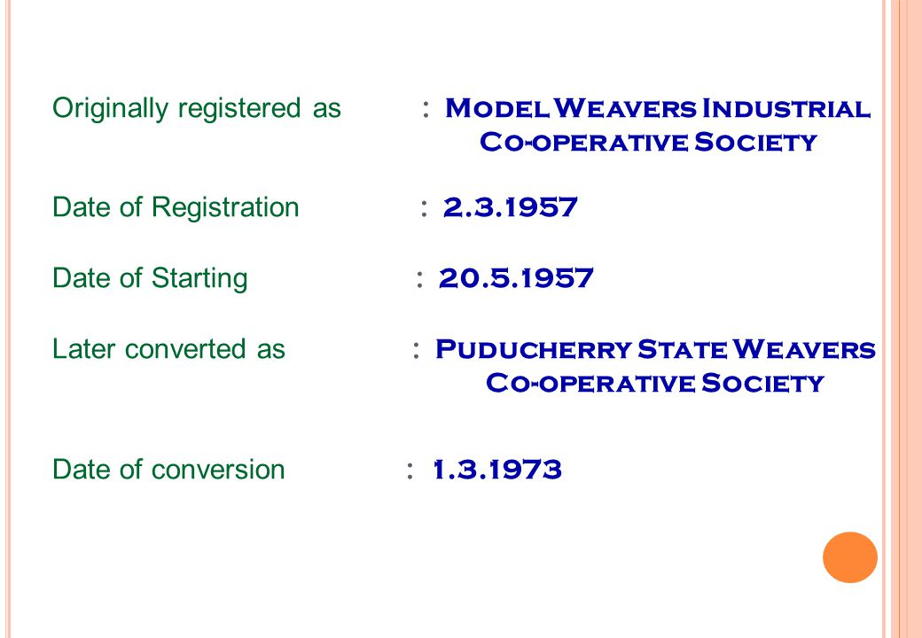 Originally registered as : Model Weavers Industrial Co-operative Society Date of Registration : 2.3.1957 Date of Starting : 20.5.1957 Later converted as : Puducherry State Weavers Co-operative Society Date of conversion : 1.3.1973