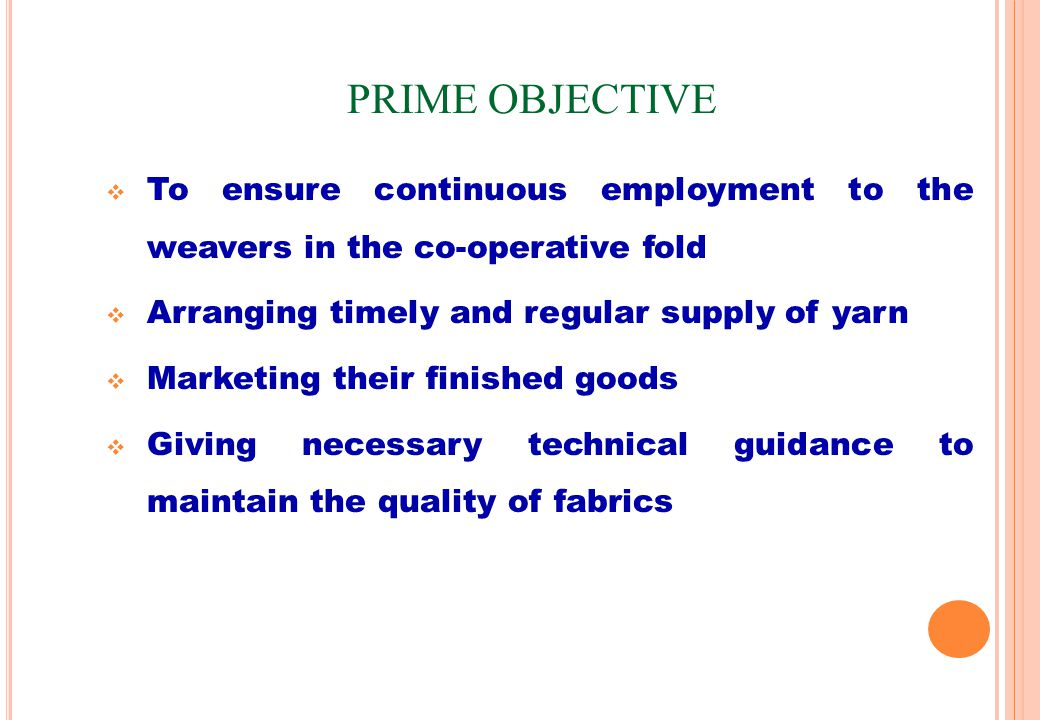 PRIME OBJECTIVE To ensure continuous employment to the weavers in the co-operative fold Arranging timely and regular supply of yarn Marketing their finished goods Giving necessary technical guidance to maintain the quality of fabrics