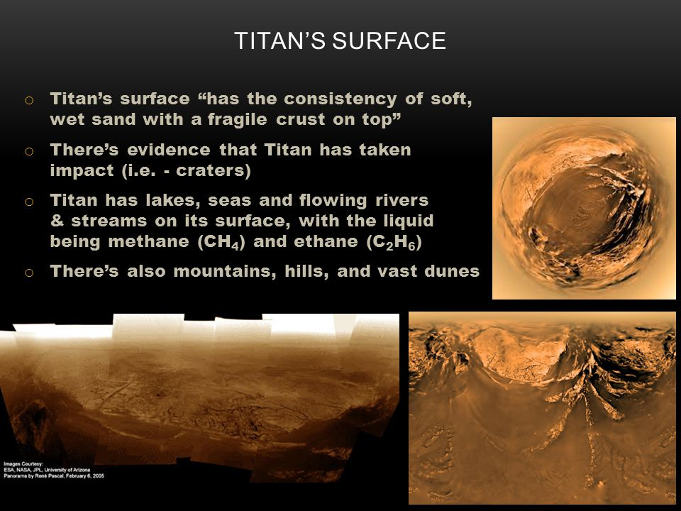 o Titans surface has the consistency of soft, wet sand with a fragile crust on top o Theres evidence that Titan has taken impact (i.e.