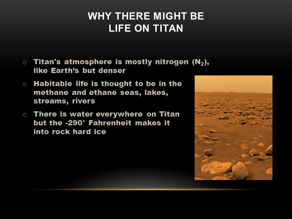 WHY THERE MIGHT BE LIFE ON TITAN o Titan s atmosphere is mostly nitrogen (N 2 ), like Earths but denser o Habitable life is thought to be in the methane and ethane seas, lakes, streams, rivers o There is water everywhere on Titan but the -290° Fahrenheit makes it into rock hard ice