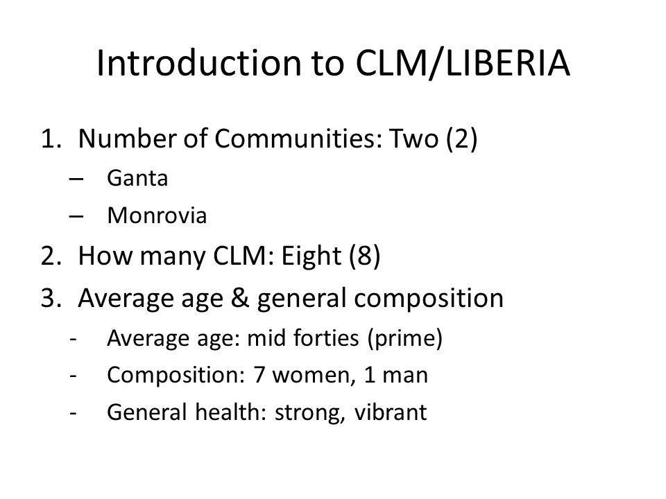 Introduction to CLM/LIBERIA 1.Number of Communities: Two (2) – Ganta – Monrovia 2.How many CLM: Eight (8) 3.Average age & general composition -Average age: mid forties (prime) -Composition: 7 women, 1 man -General health: strong, vibrant