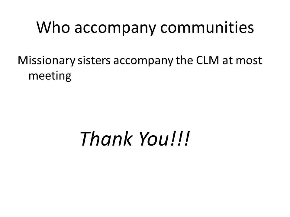 Who accompany communities Missionary sisters accompany the CLM at most meeting Thank You!!!